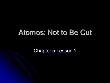Atomos: Not to Be Cut Chapter 5 Lesson 1. 2 Atomic Theory Atoms are building blocks of elements Atoms are building blocks of elements Similar atoms in.