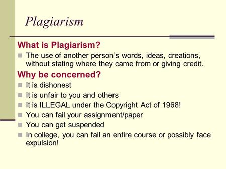 Plagiarism What is Plagiarism? The use of another person's words, ideas, creations, without stating where they came from or giving credit. Why be concerned?