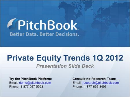 Private Equity Trends 1Q 2012 Presentation Slide Deck Try the PitchBook Platform:   Phone: 1-877-267-5593 Consult.