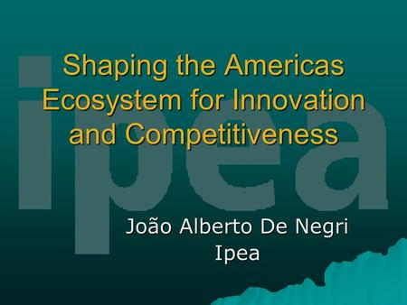 Shaping the Americas Ecosystem for Innovation and Competitiveness João Alberto De Negri Ipea.