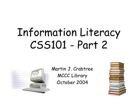 Information Literacy CSS101 - Part 2 Martin J. Crabtree MCCC Library October 2004.