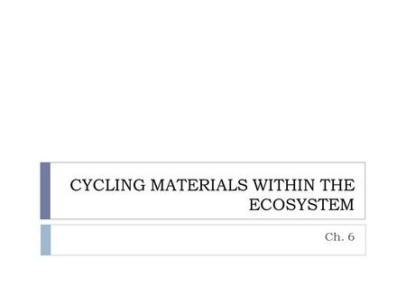 CYCLING MATERIALS WITHIN THE ECOSYSTEM Ch. 6.  Conservation of matter – matter is recycled not created or destroyed. (forms: solid, liquid, gas)  In.