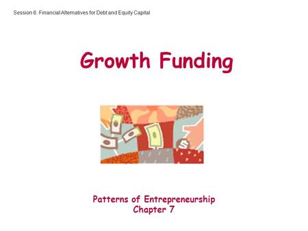 Growth Funding Patterns of Entrepreneurship Chapter 7 Session 6: Financial Alternatives for Debt and Equity Capital.