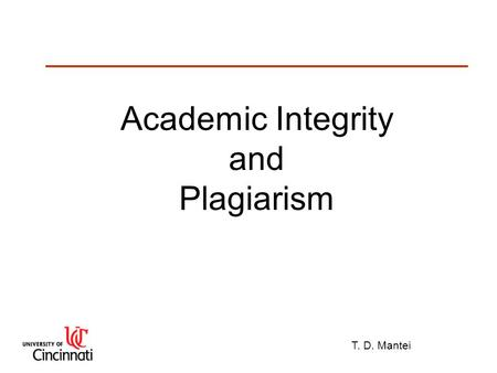 "T. D. Mantei Academic Integrity and Plagiarism. T. D. Mantei Plagiarism Plagiarize: ""To take ideas or writings from another and pass them off as one's."