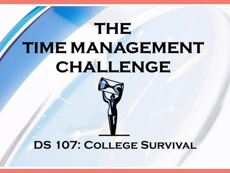 THE TIME MANAGEMENT CHALLENGE DS 107: College Survival.
