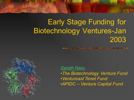 Early Stage Funding for Biotechnology Ventures-Jan 2003 Sarath Naru The Biotechnology Venture Fund Ventureast Tenet Fund APIDC – Venture Capital Fund.