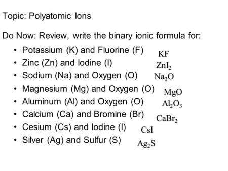 Topic: Polyatomic Ions Do Now: Review, write the binary ionic formula for: Potassium (K) and Fluorine (F) Zinc (Zn) and Iodine (I) Sodium (Na) and Oxygen.