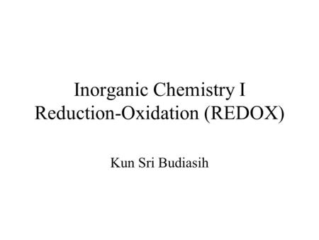 Inorganic Chemistry I Reduction-Oxidation (REDOX) Kun Sri Budiasih.