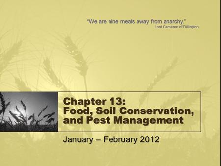 "Chapter 13: Food, Soil Conservation, and Pest Management January – February 2012 ""We are nine meals away from anarchy."" Lord Cameron of Dillington."