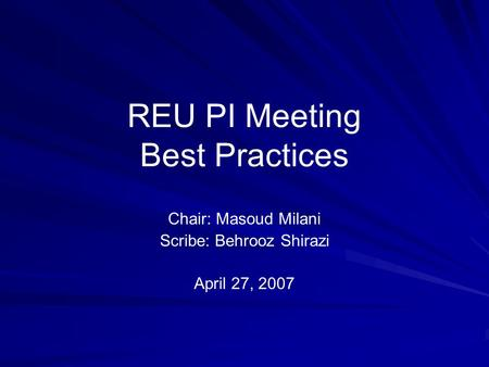 REU PI Meeting Best Practices Chair: Masoud Milani Scribe: Behrooz Shirazi April 27, 2007.