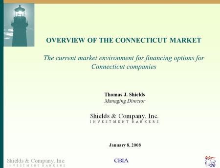 Page 1 OVERVIEW OF THE CONNECTICUT MARKET The current market environment for financing options for Connecticut companies Thomas J. Shields Managing Director.