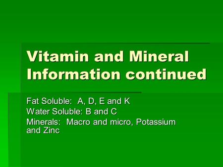 Vitamin and Mineral Information continued Fat Soluble: A, D, E and K Water Soluble: B and C Minerals: Macro and micro, Potassium and Zinc.
