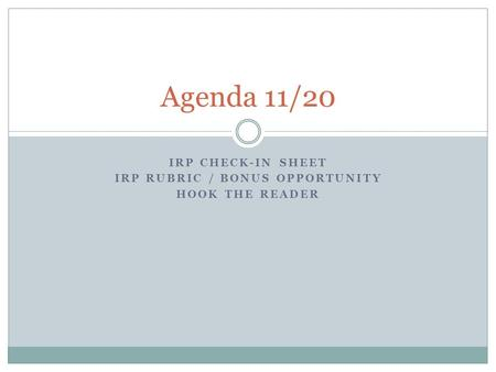 IRP CHECK-IN SHEET IRP RUBRIC / BONUS OPPORTUNITY HOOK THE READER Agenda 11/20.