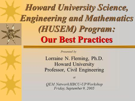 Howard University Science, Engineering and Mathematics (HUSEM) Program: Our Best Practices Presented by Lorraine N. Fleming, Ph.D. Howard University Professor,