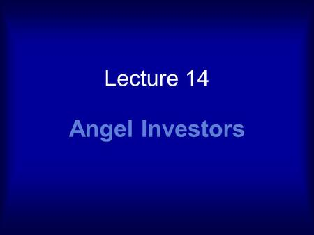 Lecture 14 Angel Investors. Angels Early 1900s theatrical productions Patrons of the arts Provided funds to assist producers Critical capital gap, between.