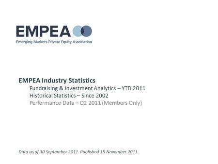 EMPEA Industry Statistics Fundraising & Investment Analytics – YTD 2011 Historical Statistics – Since 2002 Performance Data – Q2 2011 (Members Only) Data.