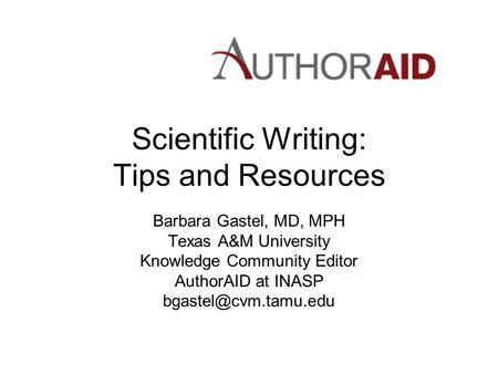 Scientific Writing: Tips and Resources Barbara Gastel, MD, MPH Texas A&M University Knowledge Community Editor AuthorAID at INASP