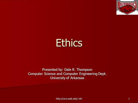 Ethics Presented by: Dale R. Thompson Computer Science and Computer Engineering Dept. University of Arkansas.