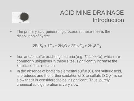  The primary acid-generating process at these sites is the dissolution of pyrite: 2FeS 2 + 7O 2 + 2H 2 O > 2Fe S O 4 + 2H 2 SO 4  Iron and/or sulfur.