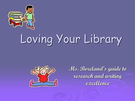 Loving Your Library Ms. Boreland's guide to research and writing excellence.
