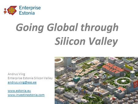 Going Global through Silicon Valley Andrus Viirg Enterprise Estonia Silicon Valley