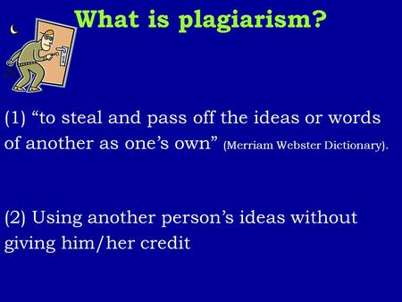 "What is plagiarism? (1) ""to steal and pass off the ideas or words of another as one's own"" (Merriam Webster Dictionary). (2) Using another person's ideas."