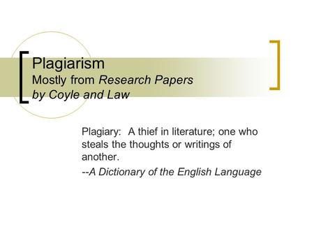 Plagiarism Mostly from Research Papers by Coyle and Law Plagiary: A thief in literature; one who steals the thoughts or writings of another. --A Dictionary.