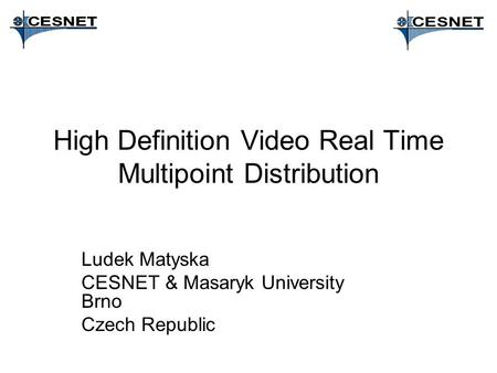 High Definition Video Real Time Multipoint Distribution Ludek Matyska CESNET & Masaryk University Brno Czech Republic.