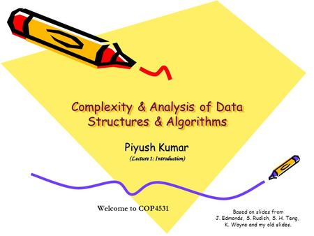 Complexity & Analysis of Data Structures & Algorithms Piyush Kumar (Lecture 1: Introduction) Welcome to COP4531 Based on slides from J. Edmonds, S. Rudich,