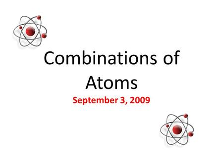 Combinations of Atoms September 3, 2009. Compounds When the atoms of more than one element combine, they form a compound. Examples: Water (H 2 0)= 2 Hydrogen+