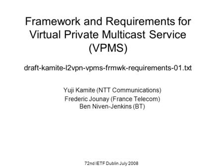 72nd IETF Dublin July 2008 Framework and Requirements for Virtual Private Multicast Service (VPMS) draft-kamite-l2vpn-vpms-frmwk-requirements-01.txt Yuji.