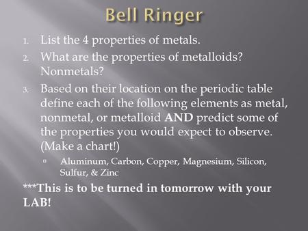 1. List the 4 properties of metals. 2. What are the properties of metalloids? Nonmetals? 3. Based on their location on the periodic table define each of.