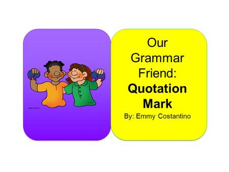 Our Grammar Friend: Quotation Mark By: Emmy Costantino.