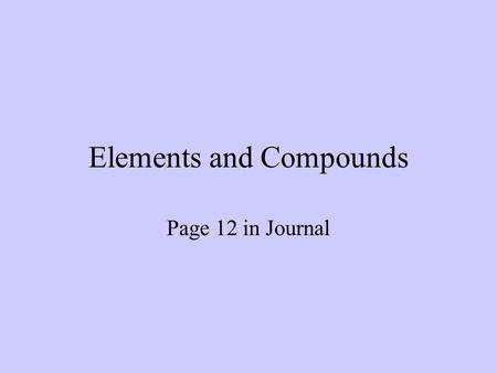 Elements and Compounds Page 12 in Journal. Atom Smallest thing you can break matter down into while still keeping its original identity.