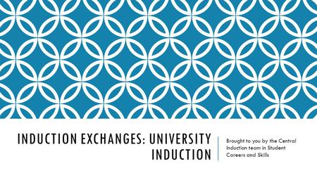 INDUCTION EXCHANGES: UNIVERSITY INDUCTION Brought to you by the Central Induction team in Student Careers and Skills.