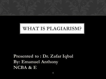 Presented to : Dr. Zafar Iqbal By: Emanuel Anthony NCBA & E WHAT IS PLAGIARISM? 1.