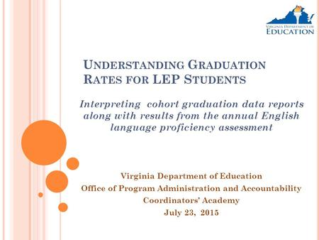 U NDERSTANDING G RADUATION R ATES FOR LEP S TUDENTS Interpreting cohort graduation data reports along with results from the annual English language proficiency.