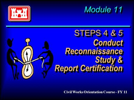Module 11 STEPS 4 & 5 Conduct Reconnaissance Study & Report Certification Civil Works Orientation Course - FY 11.