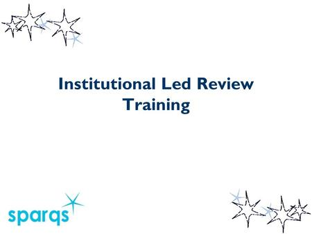 Institutional Led Review Training. Course Objectives By the end of the course you will:  Be able to explain the purpose of an Institution-Led Review.