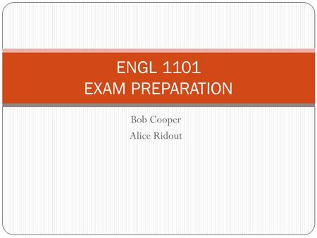 Bob Cooper Alice Ridout ENGL 1101 EXAM PREPARATION.