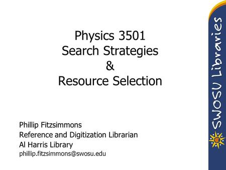 Physics 3501 Search Strategies & Resource Selection Phillip Fitzsimmons Reference and Digitization Librarian Al Harris Library