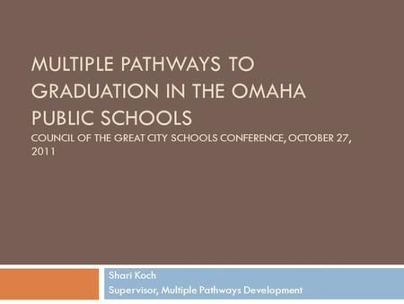 MULTIPLE PATHWAYS TO GRADUATION IN THE OMAHA PUBLIC SCHOOLS COUNCIL OF THE GREAT CITY SCHOOLS CONFERENCE, OCTOBER 27, 2011 Shari Koch Supervisor, Multiple.
