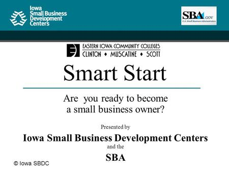 © Iowa SBDC Smart Start Are you ready to become a small business owner? Presented by Iowa Small Business Development Centers and the SBA.