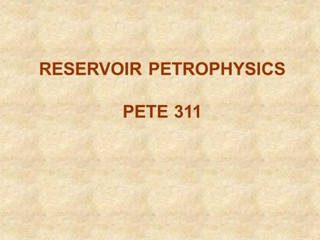 RESERVOIR PETROPHYSICS PETE 311. PETROPHYSICS Petrophysics is the study of rock properties and rock interactions with fluids (gases, liquid hydrocarbons,