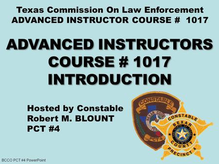 BCCO PCT #4 PowerPoint Texas Commission On Law Enforcement ADVANCED INSTRUCTOR COURSE # 1017 Hosted by Constable Robert M. BLOUNT PCT #4.