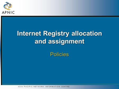A S I A P A C I F I C N E T W O R K I N F O R M A T I O N C E N T R E Internet Registry allocation and assignment Policies.