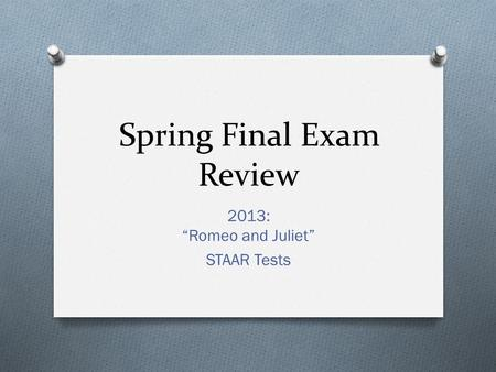 "Spring Final Exam Review 2013: ""Romeo and Juliet"" STAAR Tests."