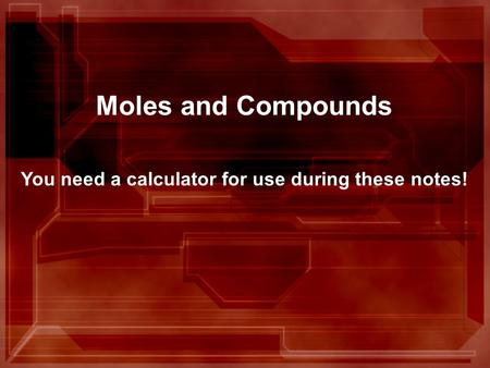 Moles and Compounds You need a calculator for use during these notes!