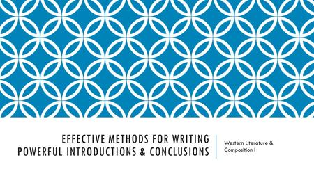 EFFECTIVE METHODS FOR WRITING POWERFUL INTRODUCTIONS & CONCLUSIONS Western Literature & Composition I.