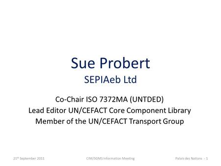 Sue Probert SEPIAeb Ltd Co-Chair ISO 7372MA (UNTDED) Lead Editor UN/CEFACT Core Component Library Member of the UN/CEFACT Transport Group 21 st September.